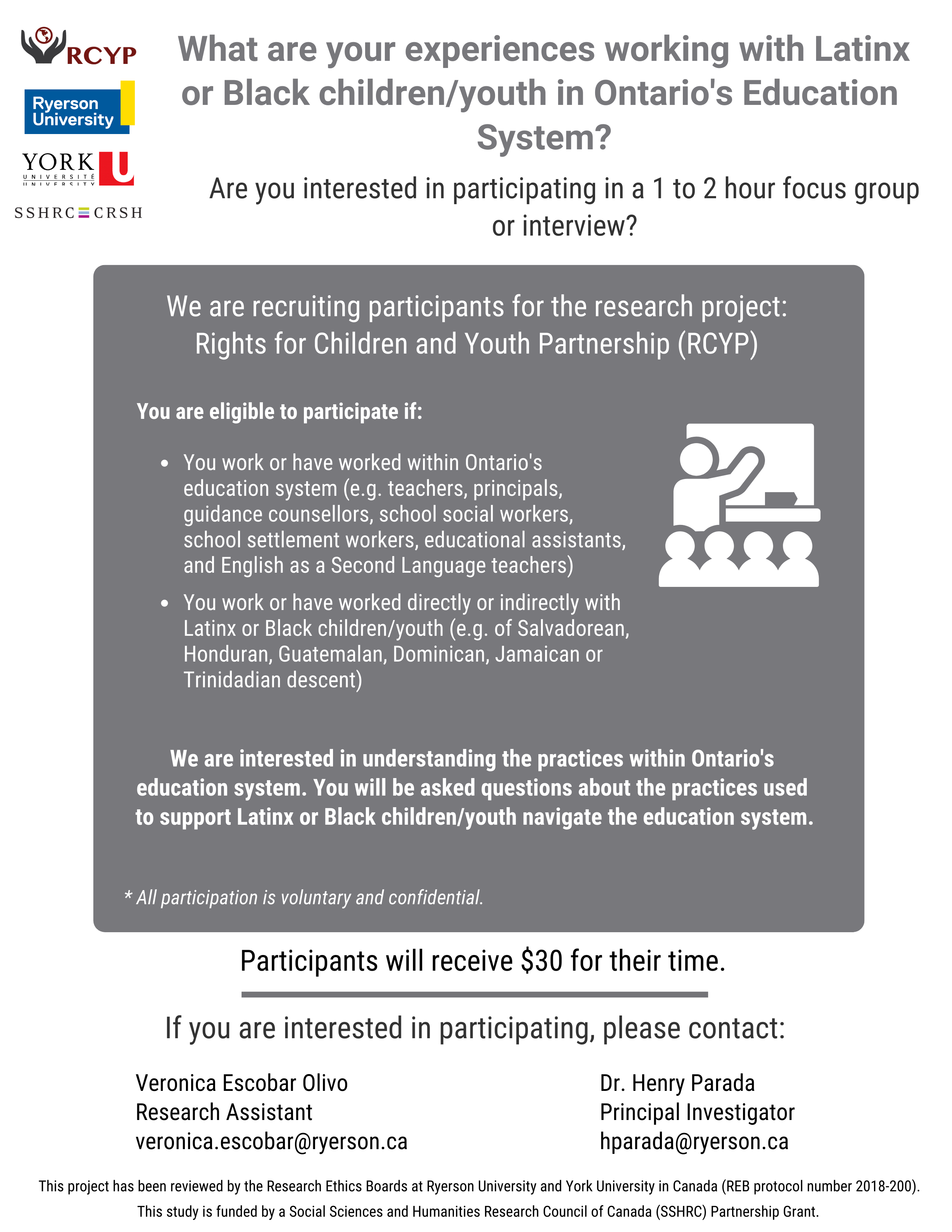 """Participant Recruitment flyer. Text reads: """"We are recruiting participants for the research project: Rights for Children and Youth Partnership project. You are eligible to participate if: You work or have worked within Ontario's education system (e.g. teachers, principals, guidance counsellors, school social workers, school settlement workers, educational assistants, and English as a Second Language teachers) and/or You work or have worked directly or indirectly with Latinx or Black children/youth (e.g. of Salvadorean, Honduran, Guatemalan, Dominican, Jamaican or Trinidadian descent). please email veronica.escobar@ryerson.ca to express interest."""""""